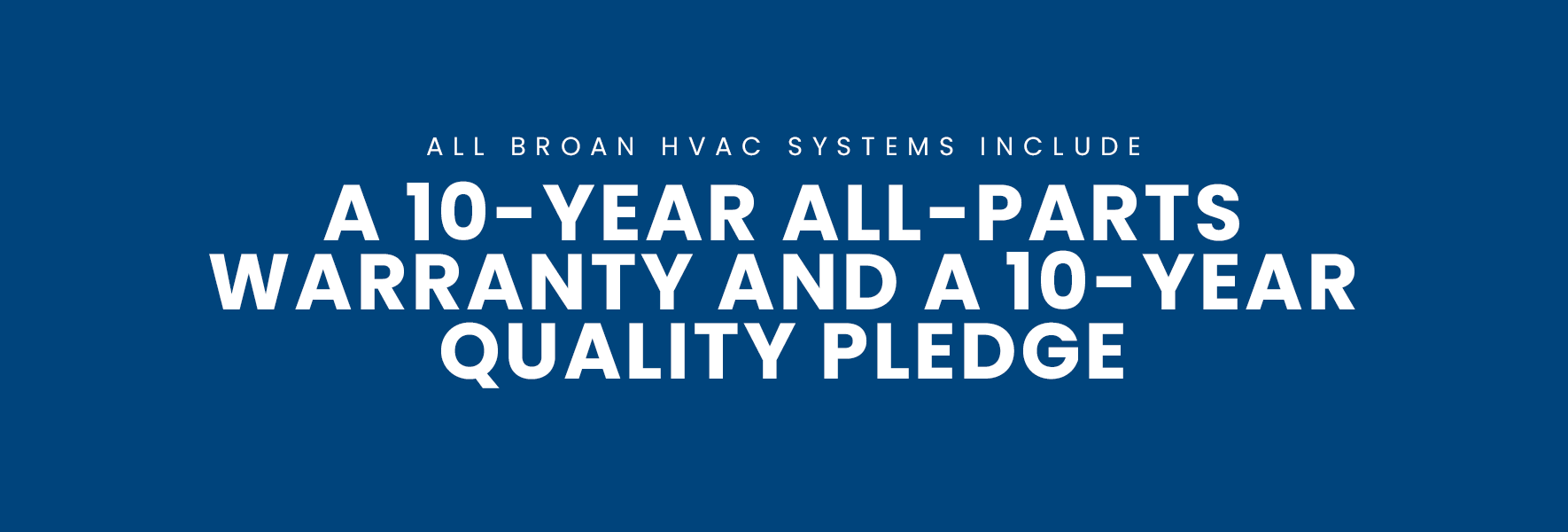 A 10-YEAR ALL-PARTS WARRANTY AND A 10-YEAR QUALITY PLEDGE*